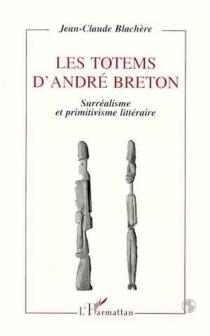 Les totems d'André Breton : surréalisme et primitivisme littéraire - Jean-ClaudeBlachère