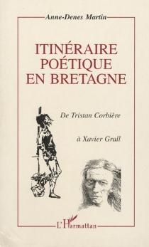 Itinéraire poétique en Bretagne : de Tristan Corbière à Xavier Grall - Anne-DenesMartin