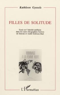 Filles de solitude : essai sur l'identité antillaise dans les auto-biographies fictives de Simone et André Schwarz-Bart - KathleenGyssels