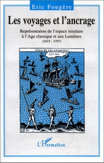 Les voyages et l'ancrage : représentation de l'espace insulaire à l'Age classique et aux Lumières, 1615-1797 - ÉricFougère