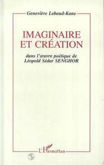 Imaginaire et création dans l'oeuvre poétique de Léopold Sédar Senghor - GenevièveLebaud-Kane