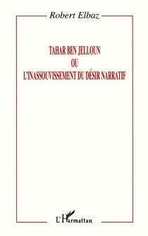 Tahar Ben Jelloun ou L'inassouvissement du désir narratif - RobertElbaz