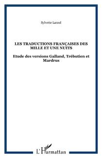 Les traductions françaises des Mille et une nuits : étude des versions Galland, Trébutien et Mardrus| Précédé de Traditions, traductions, trahisons -