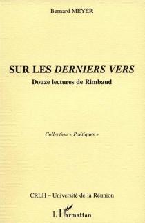 Sur les derniers vers : douze lectures de Rimbaud - BernardMeyer