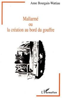 Mallarmé ou La création au bord du gouffre : entre littérature et psychanalyse - AnneBourgain-Wattiau