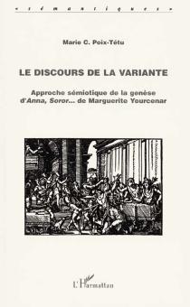 Le discours de la variante : approche sémiotique de la genèse d'Anna, soror... de Marguerite Yourcenar - Marie C.Poix-Tétu