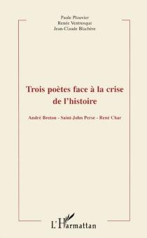 Trois poètes face à la crise de l'histoire : André Breton, Saint-John Perse, René Char : actes du colloque de Montpellier III, 22-23 mars 1996 -