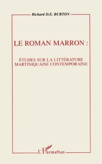 Le roman marron : étude sur la littérature martiniquaise contemporaine - Richard D. E. Burton