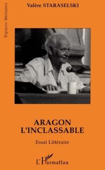 Aragon l'inclassable : essai littéraire : lire Aragon à partir de La mise à mort et de Théâtre-Roman - ValèreStaraselski