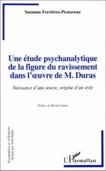 Une étude psychanalytique de la figure du ravissement dans l'oeuvre de M. Duras : naissance d'une oeuvre, origine d'un style - SuzanneFerrieres-Pestureau