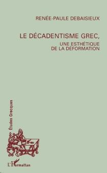 Le décadentisme grec : une esthétique de la déformation - Renée-PauleDebaisieux