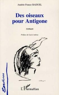 Des oiseaux pour Antigone - Andrée-FranceBaduel