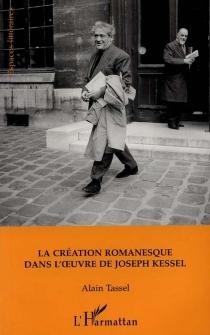 La création romanesque dans l'oeuvre de Joseph Kessel - AlainTassel