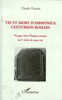 Vie et mort d'Ammonius, centurion romain : voyages dans l'Empire romain au Ier siècle de notre ère - ClaudeDumas
