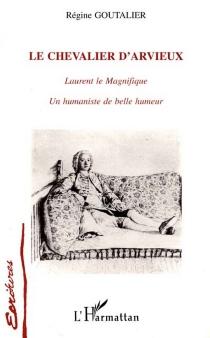 Le chevalier d'Arvieux : Laurent le Magnifique, un humaniste de belle humeur - RégineGoutalier