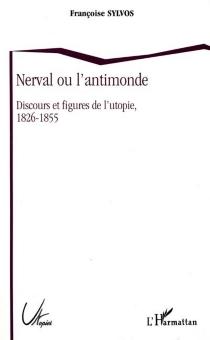 Nerval ou L'antimonde : discours et figures de l'utopie, 1826-1855 - FrançoiseSylvos