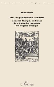 Pour une poétique de la traduction : l'Hécube d'Euripide en France de la traduction humaniste à la tragédie classique - BrunoGarnier
