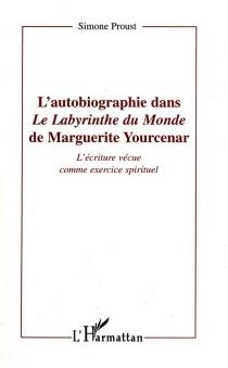 L'autobiographie dans Le labyrinthe du monde de Marguerite Yourcenar : l'écriture vécue comme exercice spirituel - SimoneProust
