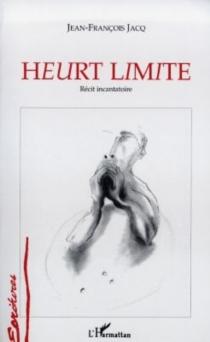 Heurt limite : récit incantatoire - Jean-FrançoisJacq