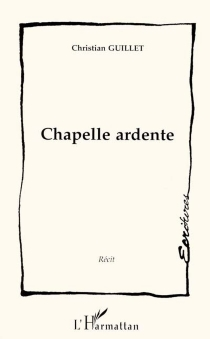 Chapelle ardente : récit - Christian Guillet