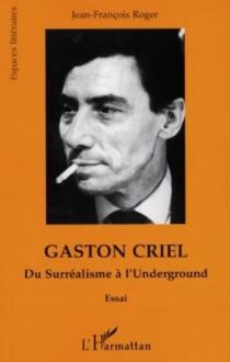 Gaston Criel : du surréalisme à l'underground - Jean-FrançoisRoger