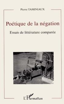 Poétique de la négation : essais de littérature comparée - PierreTaminiaux