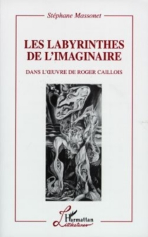 Les labyrinthes de l'imaginaire : dans l'oeuvre de Roger Caillois - StéphaneMassonet
