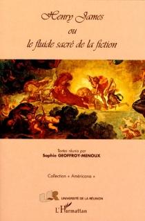 Henry James ou Le fluide sacré de la fiction - SophieGeoffroy-Menoux