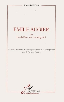 Emile Augier ou Le théâtre de l'ambiguïté : éléments pour une archéologie morale de la bourgeoisie sous le Second Empire - PierreDanger