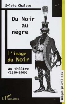 Du Noir au Nègre : l'image du Noir au théâtre (1550-1960) - SylvieChalaye
