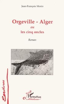 Orgeville-Alger ou Les cinq oncles - Jean-FrançoisMorin
