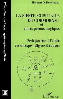 La sieste sous l'aile du cormoran et autres poèmes magiques : prolégomènes à l'étude des concepts religieux du Japon - Hartmut O.Rotermund