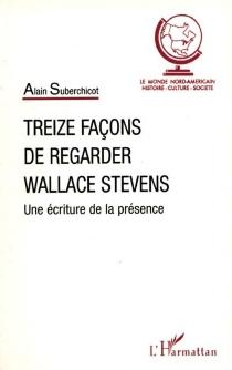 Treize façons de regarder Wallace Stevens : une écriture de la présence - AlainSuberchicot