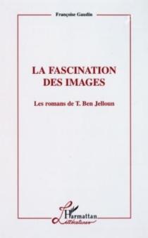 La fascination des images : les romans de T. Ben Jelloun - FrançoiseGaudin