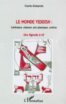 Le monde yiddish : littérature, chanson, arts plastiques, cinéma : une légende à vif - CharlesDobzynski
