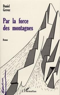 Par la force des montagnes - DanielGrévoz