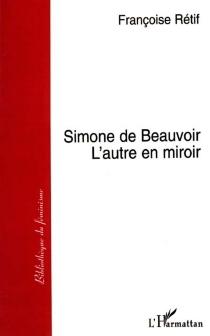 Simone de Beauvoir, l'autre en miroir - FrançoiseRétif