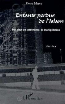 Enfants perdus de l'islam : des cités au terrorisme, la manipulation - PierreMarcy