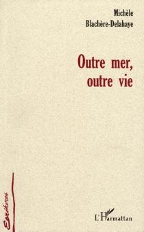 Outre mer, outre vie - MichèleBlachère-Delahaye