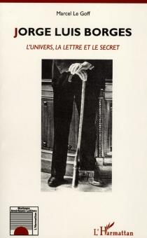 Jorge Luis Borges : l'univers, la lettre et le secret - MarcelLe Goff