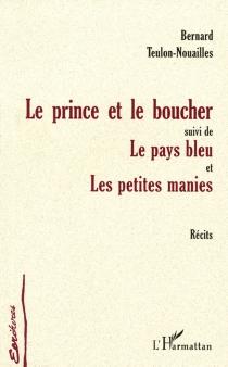 Le prince et le boucher| Suivi de Le pays bleu| Suivi de Les petites manies : récits - BernardTeulon-Nouailles