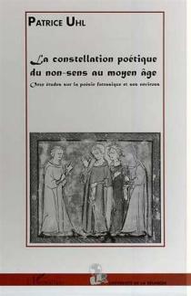 La constellation poétique du non-sens au Moyen Age : onze études sur la poésie fatrasique et ses environs - PatriceUhl