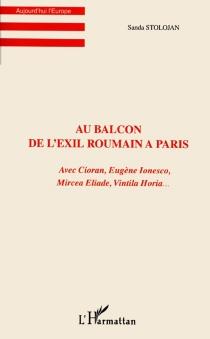 Au balcon de l'exil roumain à Paris : avec Cioran, Eugène Ionesco, Mircea Eliade, Vintila Horia - SandaStolojan