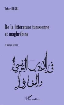De la littérature tunisienne et maghrébine : et autres textes - TaharBekri