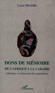 Dons de mémoire : de l'Afrique à la Caraïbe : littérature et culture des îles anglophones - LuciePradel