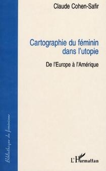 Cartographie du féminin dans l'utopie : de l'Europe à l'Amérique - ClaudeCohen-Safir