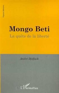 Mongo Beti : la quête de la liberté - AndréDjiffack