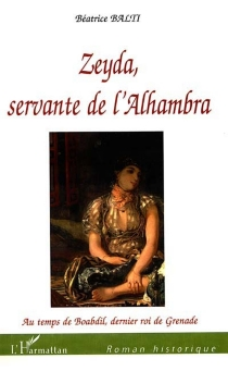 Zeyda, servante de l'Alhambra : au temps de Boabdil, dernier roi de Grenade - BéatriceBalti
