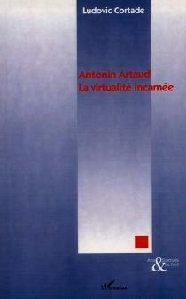 Antonin Artaud, la virtualité incarnée - LudovicCortade