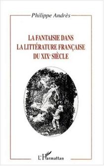 La fantaisie dans la littérature française du XIXe siècle - PhilippeAndrès